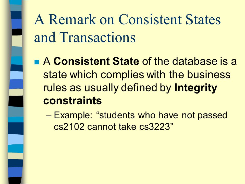 A Remark on Consistent States and Transactions n A Consistent State of the database is a state which complies with the business rules as usually defined by Integrity constraints –Example: students who have not passed cs2102 cannot take cs3223