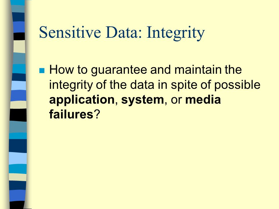 Sensitive Data: Integrity n How to guarantee and maintain the integrity of the data in spite of possible application, system, or media failures