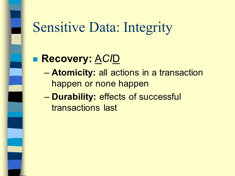 Sensitive Data: Integrity n Recovery: ACID –Atomicity: all actions in a transaction happen or none happen –Durability: effects of successful transactions last