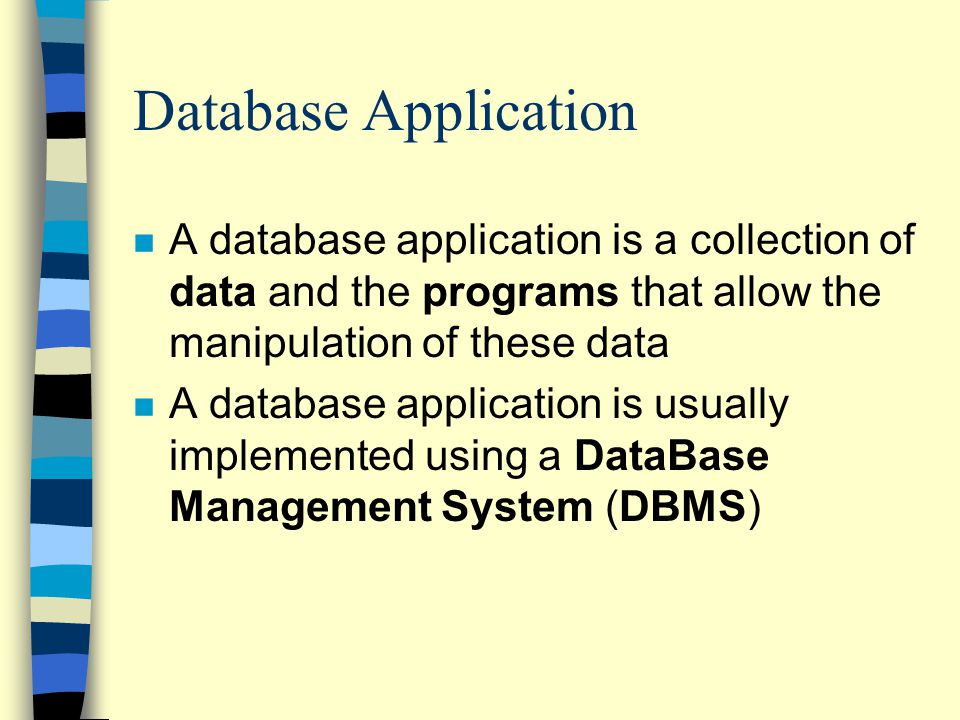 Database Application n A database application is a collection of data and the programs that allow the manipulation of these data n A database application is usually implemented using a DataBase Management System (DBMS)