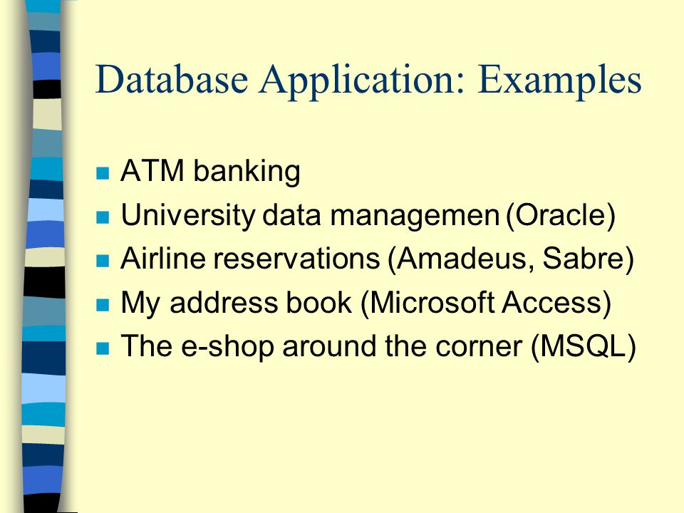 Database Application: Examples n ATM banking n University data managemen(Oracle) n Airline reservations (Amadeus, Sabre) n My address book (Microsoft Access) n The e-shop around the corner (MSQL)