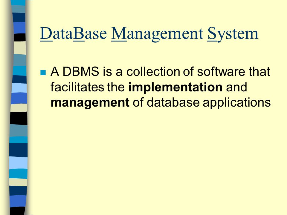 DataBase Management System n A DBMS is a collection of software that facilitates the implementation and management of database applications