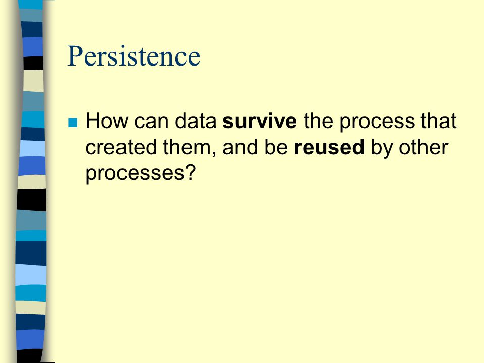 Persistence n How can data survive the process that created them, and be reused by other processes