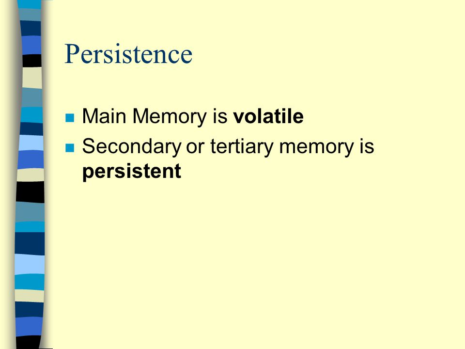 Persistence n Main Memory is volatile n Secondary or tertiary memory is persistent