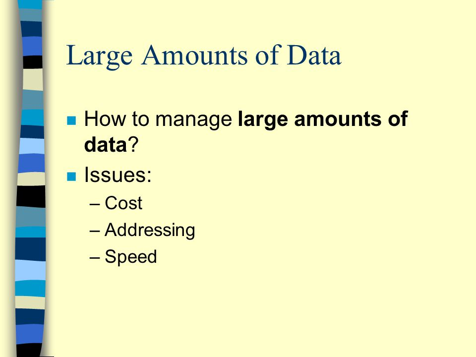 Large Amounts of Data n How to manage large amounts of data? n Issues: –Cost –Addressing –Speed