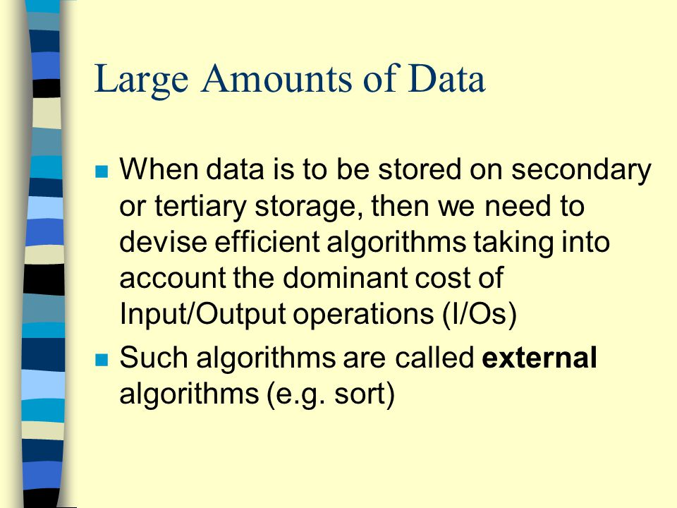 n When data is to be stored on secondary or tertiary storage, then we need to devise efficient algorithms taking into account the dominant cost of Input/Output operations (I/Os) n Such algorithms are called external algorithms (e.g.