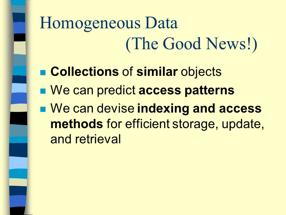 Homogeneous Data (The Good News!) n Collections of similar objects n We can predict access patterns n We can devise indexing and access methods for efficient storage, update, and retrieval