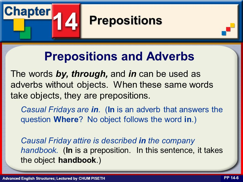 Business English at Work Prepositions Advanced English Structures; Lectured by CHUM PISETH Prepositions and Adverbs PP 14-6 The words by, through, and in can be used as adverbs without objects.