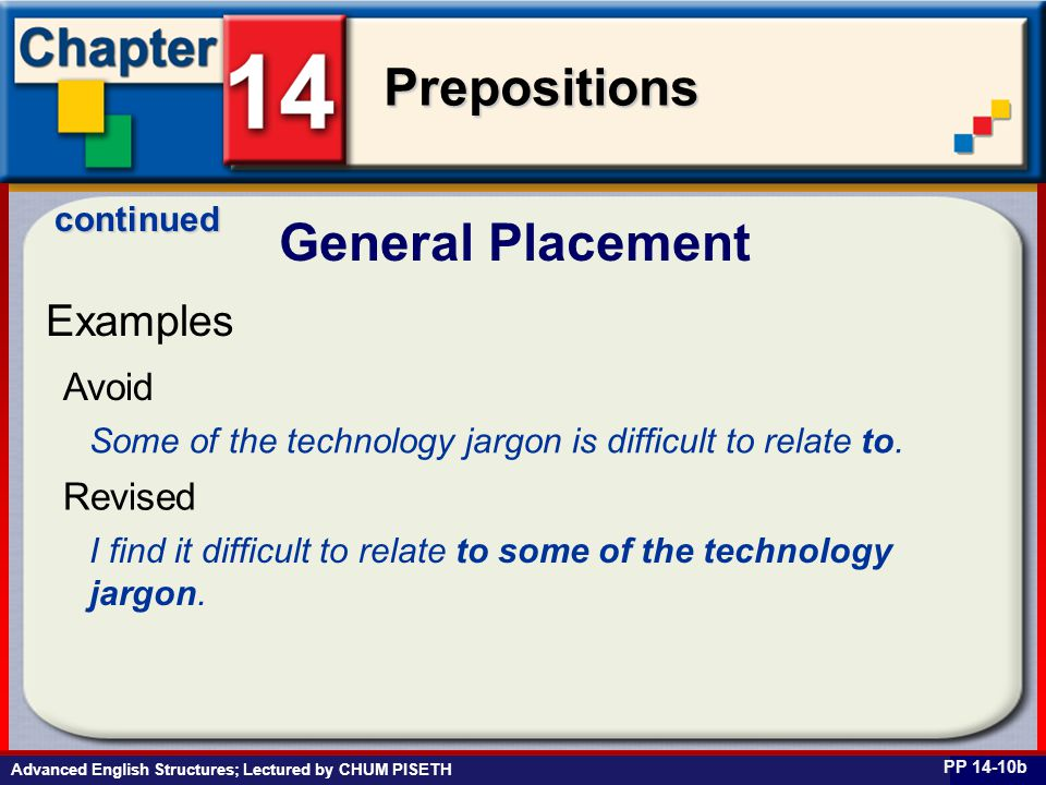 Business English at Work Prepositions Advanced English Structures; Lectured by CHUM PISETH General Placement PP 14-10b Examples Some of the technology jargon is difficult to relate to.