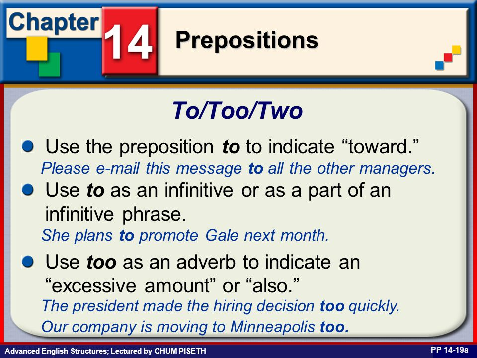Business English at Work Prepositions Advanced English Structures; Lectured by CHUM PISETH To/Too/Two PP 14-19a Use the preposition to to indicate toward. Please e-mail this message to all the other managers.