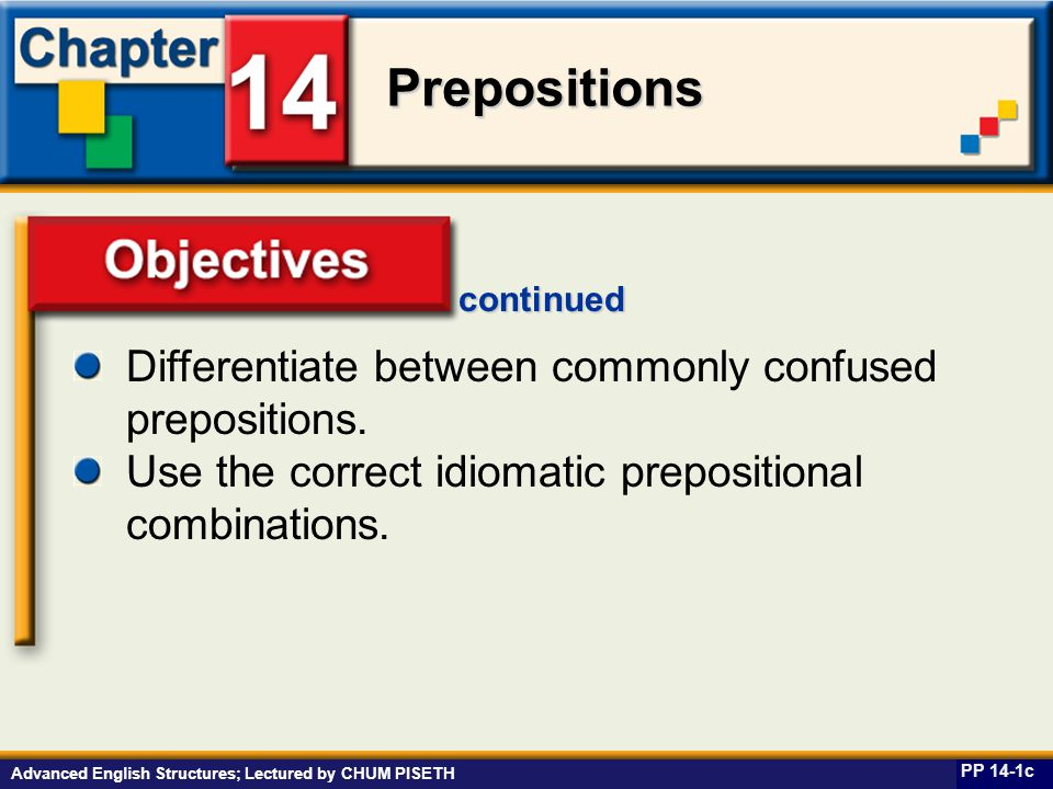 Business English at Work Prepositions Advanced English Structures; Lectured by CHUM PISETH Objectives PP 14-1c continued Differentiate between commonly confused prepositions.