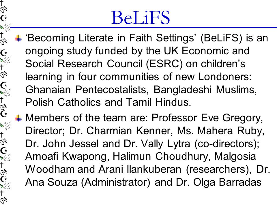 BeLiFS 'Becoming Literate in Faith Settings' (BeLiFS) is an ongoing study funded by the UK Economic and Social Research Council (ESRC) on children's l