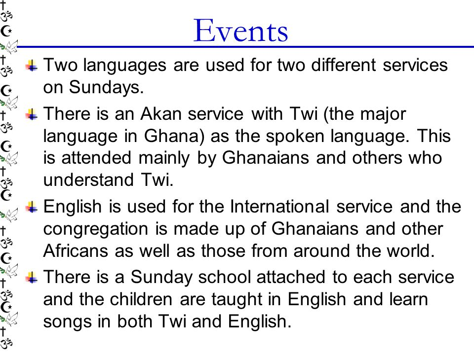 Events Two languages are used for two different services on Sundays. There is an Akan service with Twi (the major language in Ghana) as the spoken lan