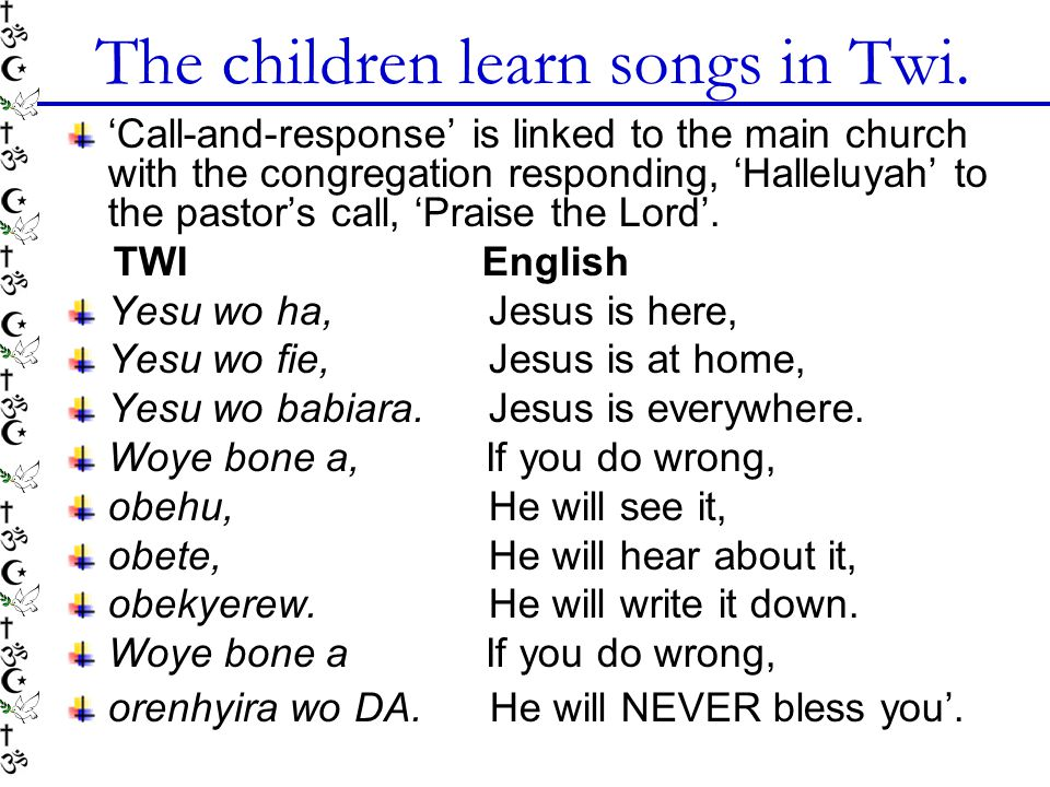 The children learn songs in Twi. 'Call-and-response' is linked to the main church with the congregation responding, 'Halleluyah' to the pastor's call,