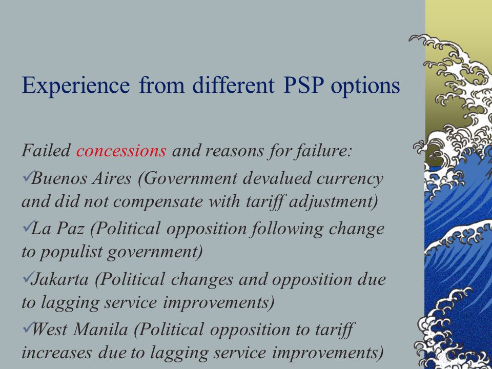 Experience from different PSP options Failed concessions and reasons for failure: Buenos Aires (Government devalued currency and did not compensate with tariff adjustment) La Paz (Political opposition following change to populist government) Jakarta (Political changes and opposition due to lagging service improvements) West Manila (Political opposition to tariff increases due to lagging service improvements)