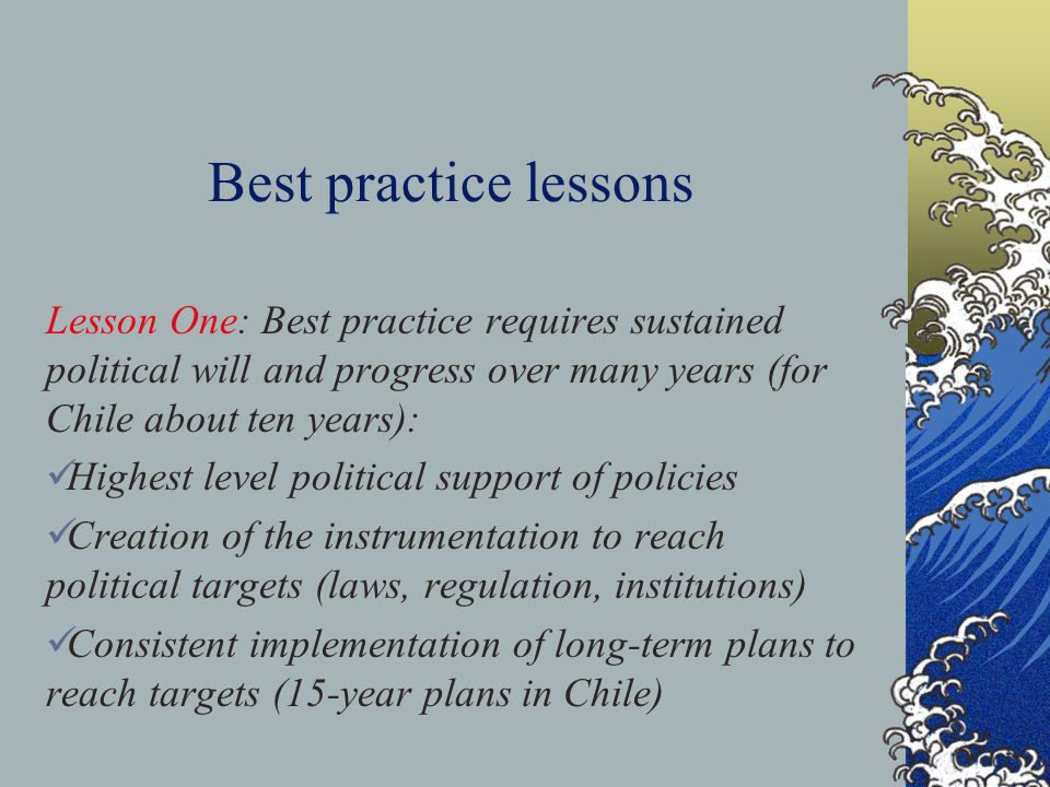 Best practice lessons Lesson One: Best practice requires sustained political will and progress over many years (for Chile about ten years): Highest level political support of policies Creation of the instrumentation to reach political targets (laws, regulation, institutions) Consistent implementation of long-term plans to reach targets (15-year plans in Chile)