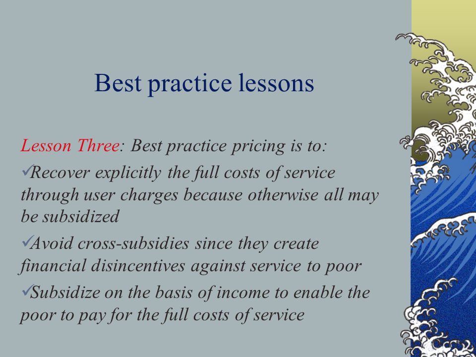 Best practice lessons Lesson Three: Best practice pricing is to: Recover explicitly the full costs of service through user charges because otherwise all may be subsidized Avoid cross-subsidies since they create financial disincentives against service to poor Subsidize on the basis of income to enable the poor to pay for the full costs of service