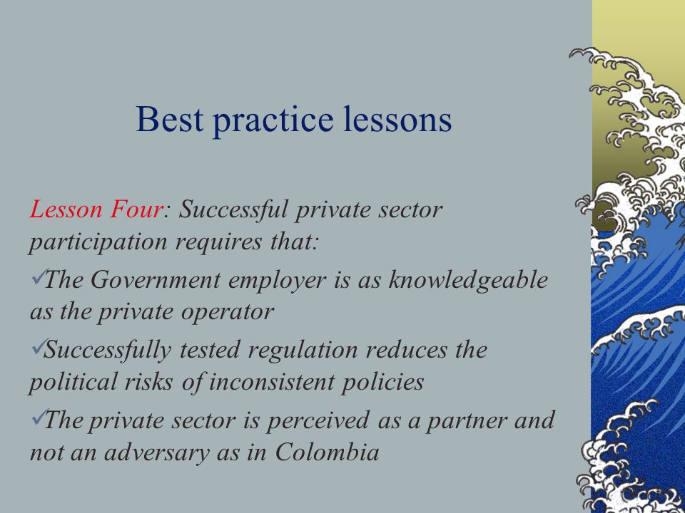 Best practice lessons Lesson Four: Successful private sector participation requires that: The Government employer is as knowledgeable as the private operator Successfully tested regulation reduces the political risks of inconsistent policies The private sector is perceived as a partner and not an adversary as in Colombia