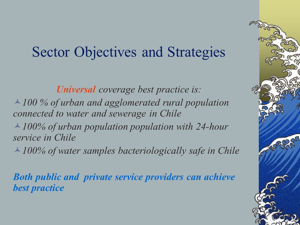 Sector Objectives and Strategies Universal coverage best practice is: 100 % of urban and agglomerated rural population connected to water and sewerage in Chile 100% of urban population population with 24-hour service in Chile 100% of water samples bacteriologically safe in Chile Both public and private service providers can achieve best practice