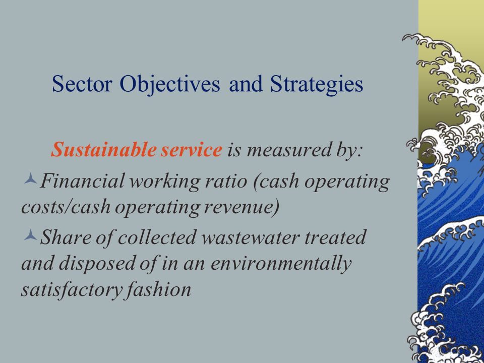 Sector Objectives and Strategies Sustainable service is measured by: Financial working ratio (cash operating costs/cash operating revenue) Share of collected wastewater treated and disposed of in an environmentally satisfactory fashion