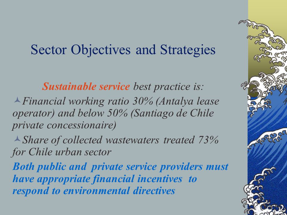 Sector Objectives and Strategies Sustainable service best practice is: Financial working ratio 30% (Antalya lease operator) and below 50% (Santiago de Chile private concessionaire) Share of collected wastewaters treated 73% for Chile urban sector Both public and private service providers must have appropriate financial incentives to respond to environmental directives