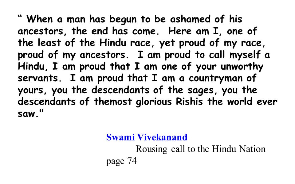 """"""" When a man has begun to be ashamed of his ancestors, the end has come. Here am I, one of the least of the Hindu race, yet proud of my race, proud of"""