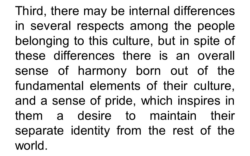 Third, there may be internal differences in several respects among the people belonging to this culture, but in spite of these differences there is an