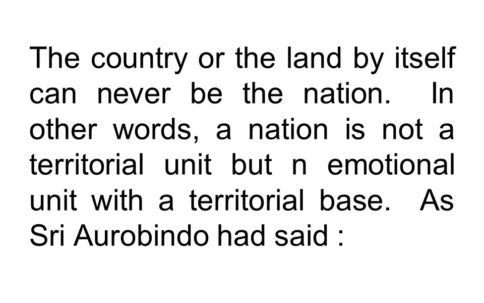The country or the land by itself can never be the nation. In other words, a nation is not a territorial unit but n emotional unit with a territorial