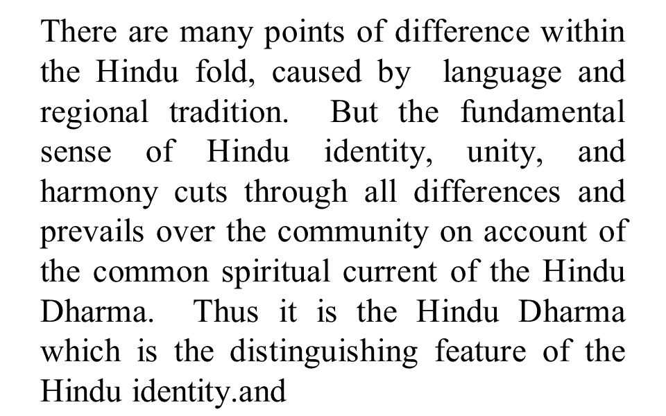 There are many points of difference within the Hindu fold, caused by language and regional tradition. But the fundamental sense of Hindu identity, uni