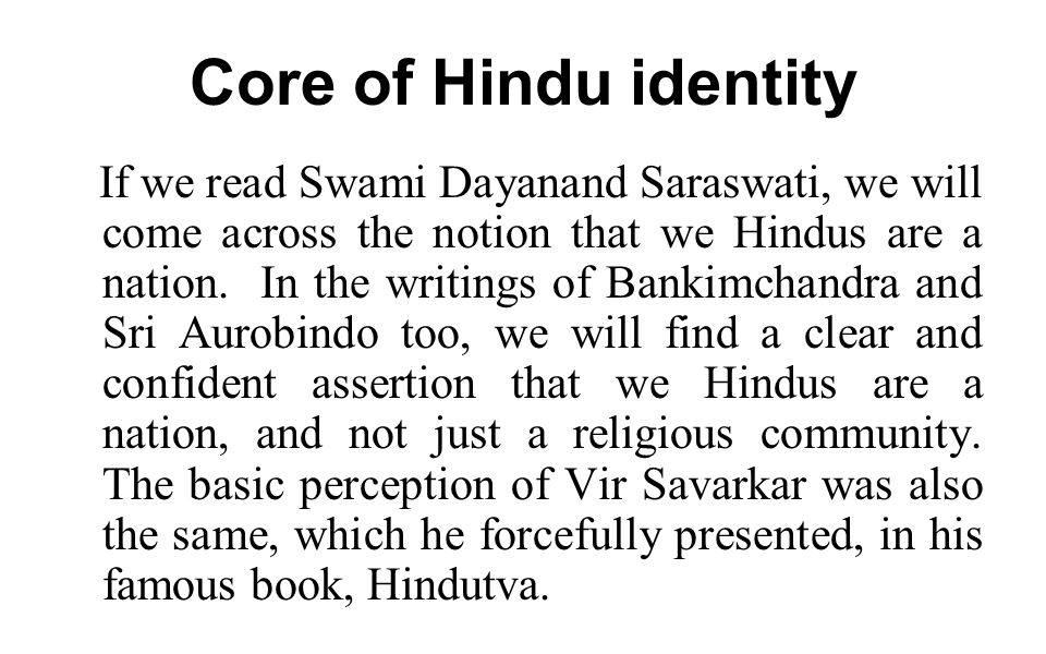 Core of Hindu identity If we read Swami Dayanand Saraswati, we will come across the notion that we Hindus are a nation.