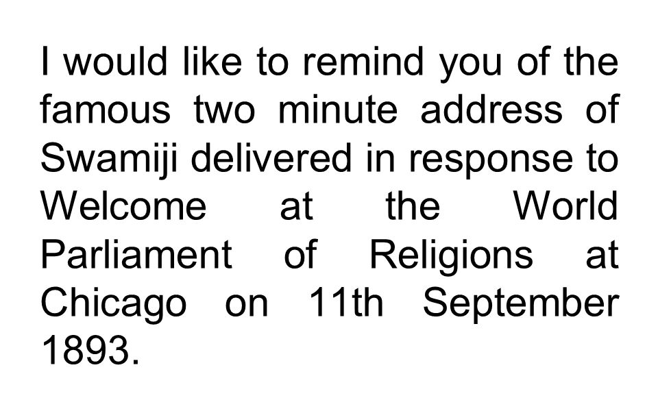 I would like to remind you of the famous two minute address of Swamiji delivered in response to Welcome at the World Parliament of Religions at Chicag