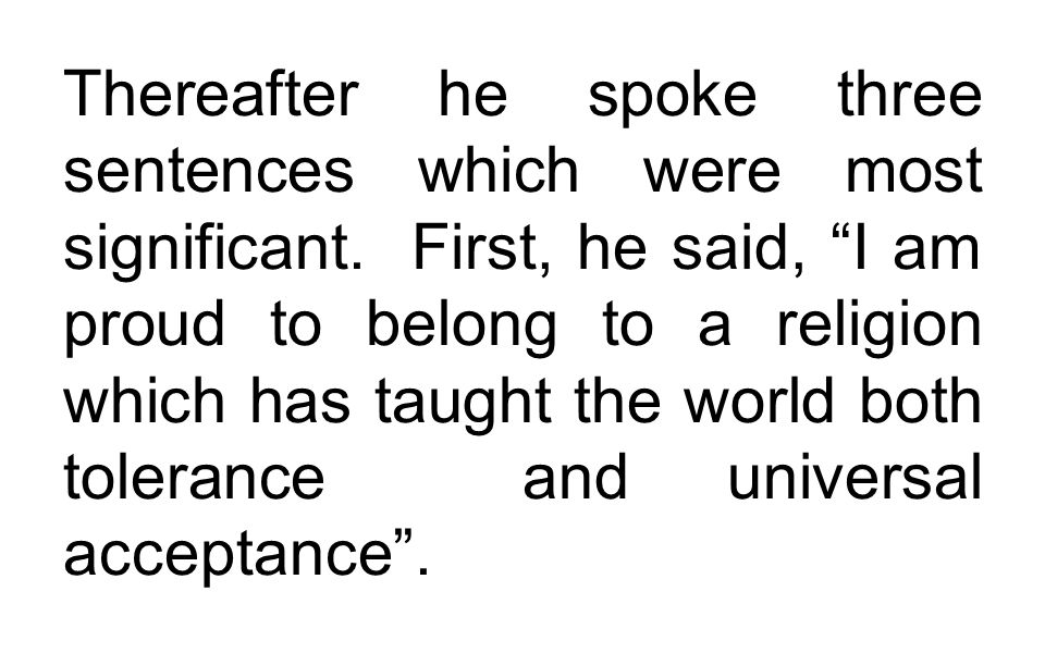 """Thereafter he spoke three sentences which were most significant. First, he said, """"I am proud to belong to a religion which has taught the world both t"""