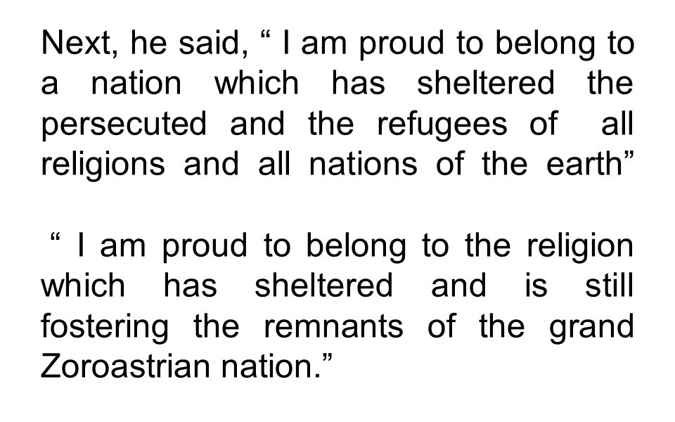Next, he said, I am proud to belong to a nation which has sheltered the persecuted and the refugees of all religions and all nations of the earth I am proud to belong to the religion which has sheltered and is still fostering the remnants of the grand Zoroastrian nation.