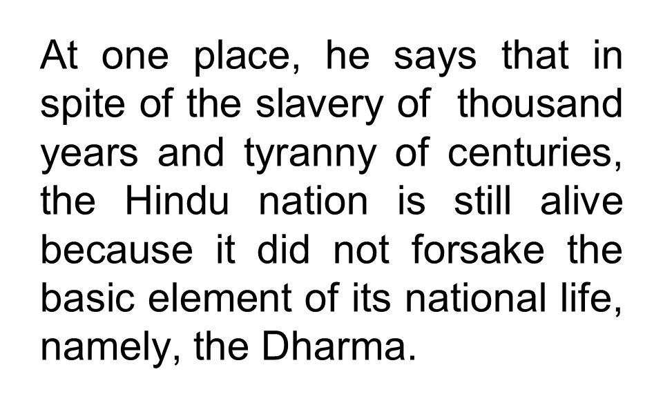At one place, he says that in spite of the slavery of thousand years and tyranny of centuries, the Hindu nation is still alive because it did not fors