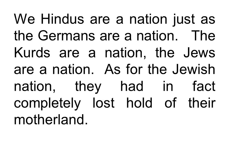 We Hindus are a nation just as the Germans are a nation. The Kurds are a nation, the Jews are a nation. As for the Jewish nation, they had in fact com