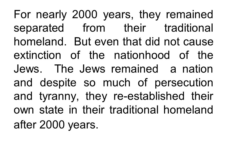 For nearly 2000 years, they remained separated from their traditional homeland. But even that did not cause extinction of the nationhood of the Jews.