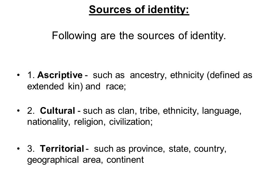Sources of identity: Following are the sources of identity. 1. Ascriptive - such as ancestry, ethnicity (defined as extended kin) and race; 2. Cultura