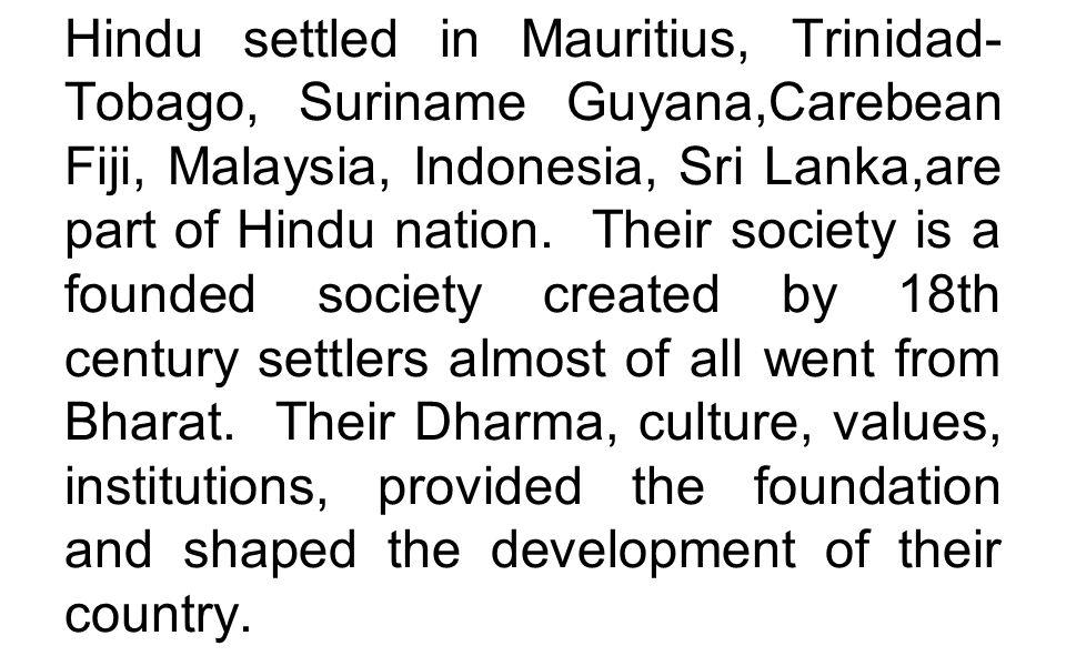 Hindu settled in Mauritius, Trinidad- Tobago, Suriname Guyana,Carebean Fiji, Malaysia, Indonesia, Sri Lanka,are part of Hindu nation.