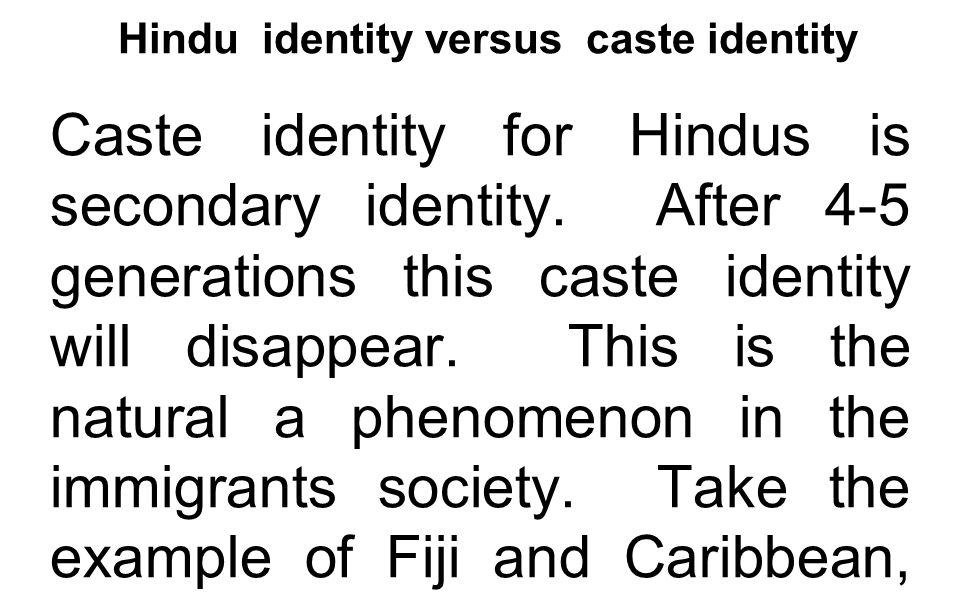 Hindu identity versus caste identity Caste identity for Hindus is secondary identity. After 4-5 generations this caste identity will disappear. This i