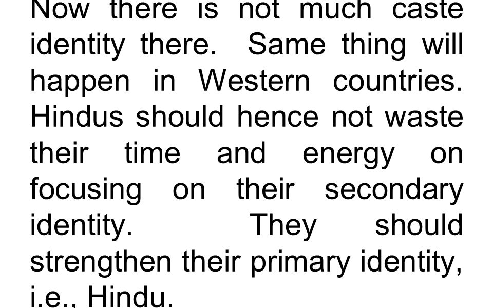 Now there is not much caste identity there. Same thing will happen in Western countries. Hindus should hence not waste their time and energy on focusi