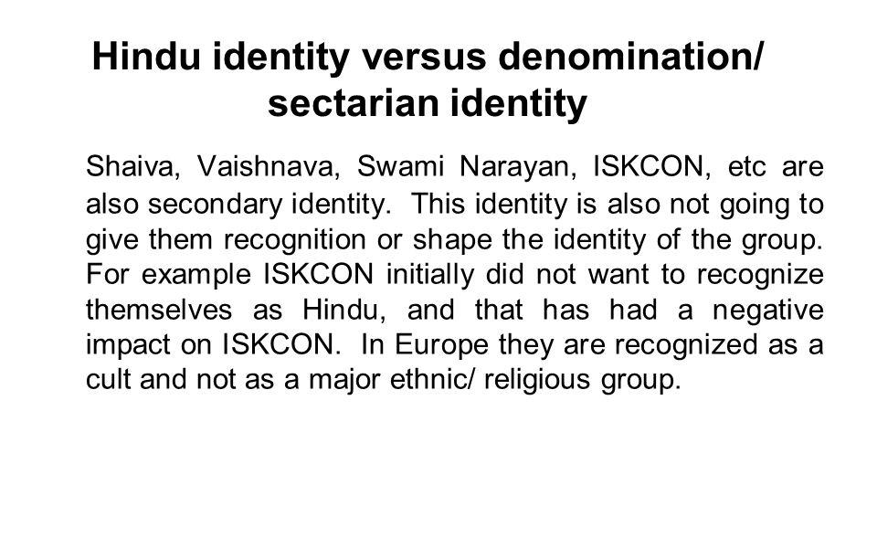 Hindu identity versus denomination/ sectarian identity Shaiva, Vaishnava, Swami Narayan, ISKCON, etc are also secondary identity. This identity is als