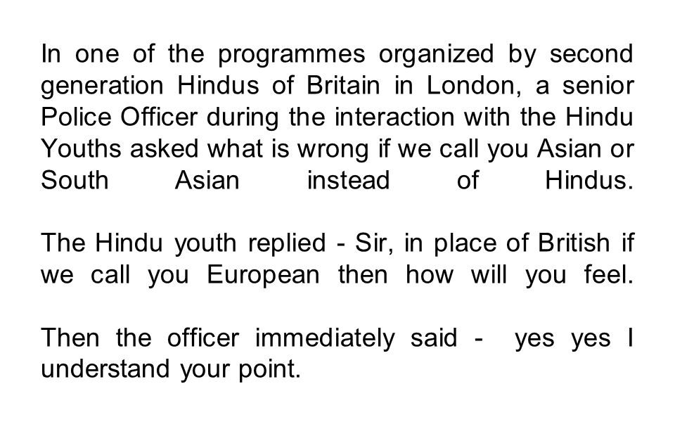 In one of the programmes organized by second generation Hindus of Britain in London, a senior Police Officer during the interaction with the Hindu You