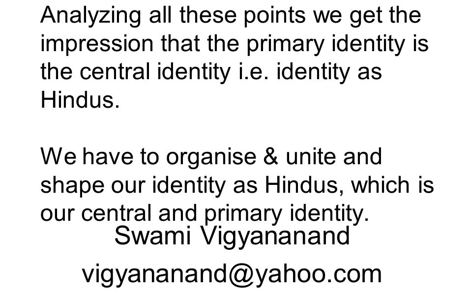 Analyzing all these points we get the impression that the primary identity is the central identity i.e. identity as Hindus. We have to organise & unit
