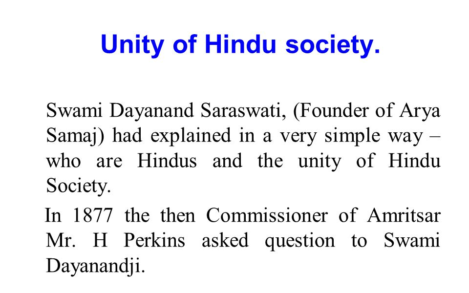 Unity of Hindu society. Swami Dayanand Saraswati, (Founder of Arya Samaj) had explained in a very simple way – who are Hindus and the unity of Hindu S