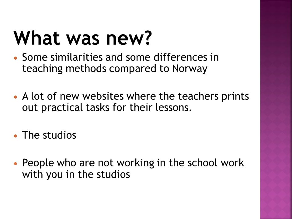 What was new? Some similarities and some differences in teaching methods compared to Norway A lot of new websites where the teachers prints out practi
