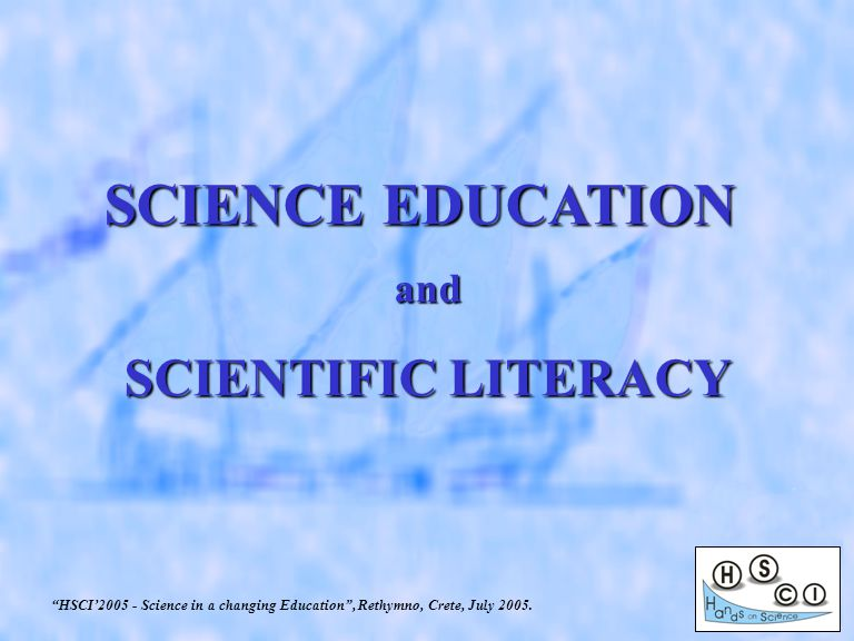 SCIENCE EDUCATION and SCIENTIFIC LITERACY HSCI'2005 - Science in a changing Education , Rethymno, Crete, July 2005.
