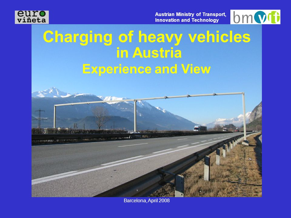 Austrian Ministry of Transport, Innovation and Technology Barcelona, April 2008 Charging of heavy vehicles in Austria Experience and View