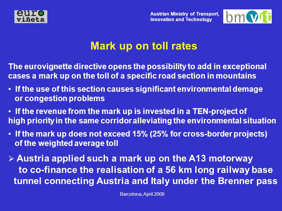 Austrian Ministry of Transport, Innovation and Technology Barcelona, April 2008 Mark up on toll rates The eurovignette directive opens the possibility to add in exceptional cases a mark up on the toll of a specific road section in mountains If the use of this section causes significant environmental demage or congestion problems If the revenue from the mark up is invested in a TEN-project of high priority in the same corridor alleviating the environmental situation If the mark up does not exceed 15% (25% for cross-border projects) of the weighted average toll  Austria applied such a mark up on the A13 motorway to co-finance the realisation of a 56 km long railway base tunnel connecting Austria and Italy under the Brenner pass