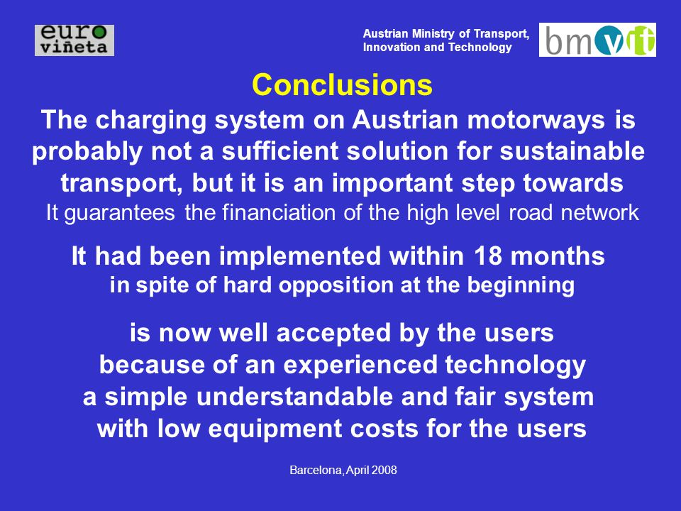Austrian Ministry of Transport, Innovation and Technology Barcelona, April 2008 Conclusions The charging system on Austrian motorways is probably not a sufficient solution for sustainable transport, but it is an important step towards It guarantees the financiation of the high level road network It had been implemented within 18 months in spite of hard opposition at the beginning is now well accepted by the users because of an experienced technology a simple understandable and fair system with low equipment costs for the users