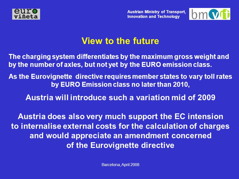 Austrian Ministry of Transport, Innovation and Technology Barcelona, April 2008 View to the future The charging system differentiates by the maximum gross weight and by the number of axles, but not yet by the EURO emission class.
